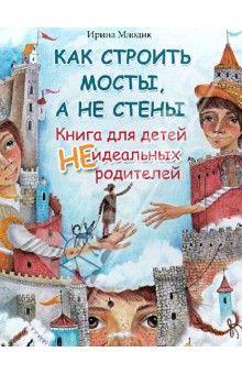 Ирина Млодик - Как строить мосты, а не стены. Книга для детей неидеальных родителей обложка книги