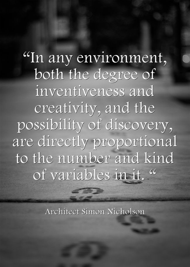 """In any environment, both the degree of inventiveness and creativity, and the possibility of discovery, are directly proportional to the number and kind of variables in it. "" �"