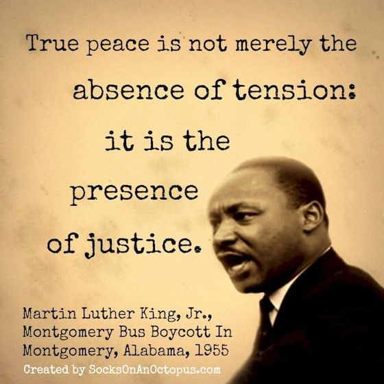 "Quote Of The Day: January 20, 2014 - True peace is not merely the absence of tension: it is the presence of justice. — Martin Luther King, Jr. In a 1955 response to an accusation that he was ""disturbing the peace"" by his activism during the Montgomery Bus Boycott in Montgomery, Alabama, as quoted in Let the Trumpet Sound : A Life of Martin Luther King, Jr (1982) by Stephen B. Oates #quotes"