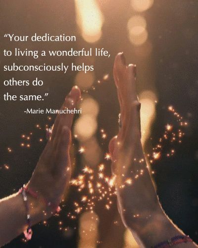"""""""Your dedication to living a wonderful life subconsciously helps others do the same.  You most likely have discovered that being joyful is an experience, one that is created by filtering out choices -- choosing the happiest and ignoring the runners-up.""""  Marie Manuchehri"""