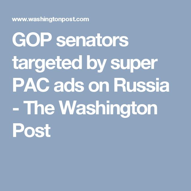GOP senators targeted by super PAC ads on Russia - The Washington Post