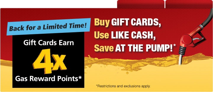 Buy Gift Cards. Use Like Cash. Save at the Pump. Back for a limited time, Gift Cards Earn four times gas Reward Points.