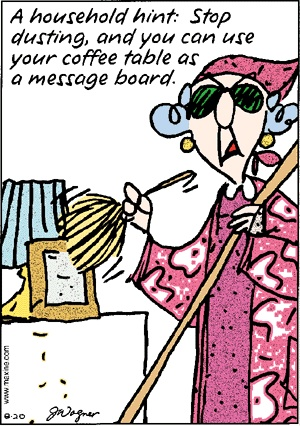 A household hint: Stop dusting, and you can use your coffee table as a message board. Maxine ;-)