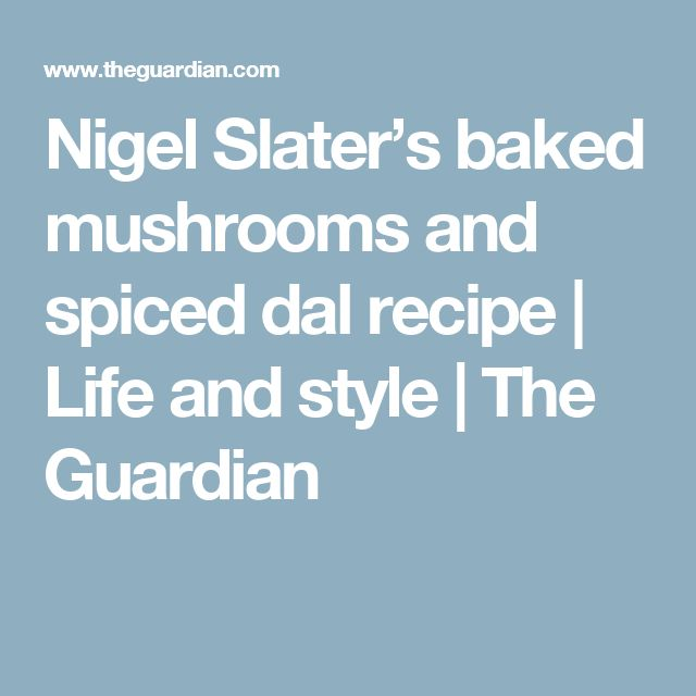 Nigel Slater's baked mushrooms and spiced dal recipe   Life and style   The Guardian