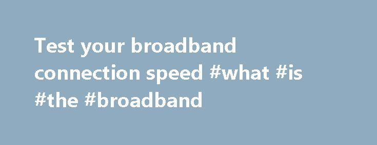 Test your broadband connection speed #what #is #the #broadband http://broadband.remmont.com/test-your-broadband-connection-speed-what-is-the-broadband/  #best broadband speed test # Test your speed Get the most out of your current ADSL or VDSL broadband connection Get the most out of your current ADSL or VDSL broadband connection Get the most out of your current ADSL or VDSL broadband connection There are a number of things you can do to enhance the quality and speed of your home broadband…