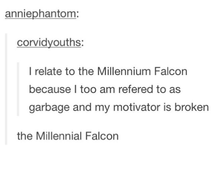 I relate to the Millennium Falcon because I too am referred to as garbage and my motivator is broken.