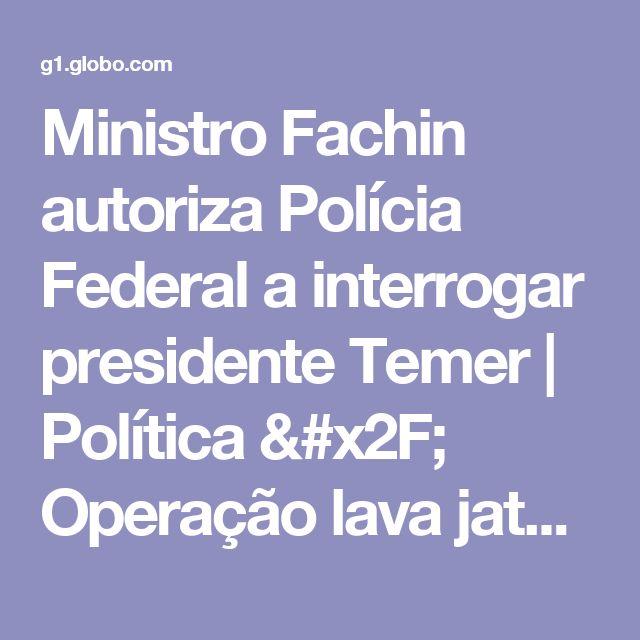 Ministro Fachin autoriza Polícia Federal a interrogar presidente Temer   Política / Operação lava jato   G1
