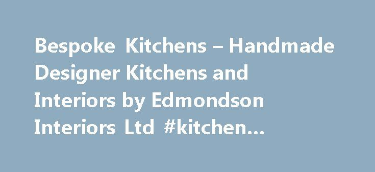Bespoke Kitchens – Handmade Designer Kitchens and Interiors by Edmondson Interiors Ltd #kitchen #supply #store http://kitchen.remmont.com/bespoke-kitchens-handmade-designer-kitchens-and-interiors-by-edmondson-interiors-ltd-kitchen-supply-store/  #bespoke kitchen # Bespoke Kitchens Interiors Since 1994 Your home. Your environment. Why Edmondson Interiors? We take your home and lifestyle and change it for the better. How? By listening. It is that simple. We have been listening for a quarter of…