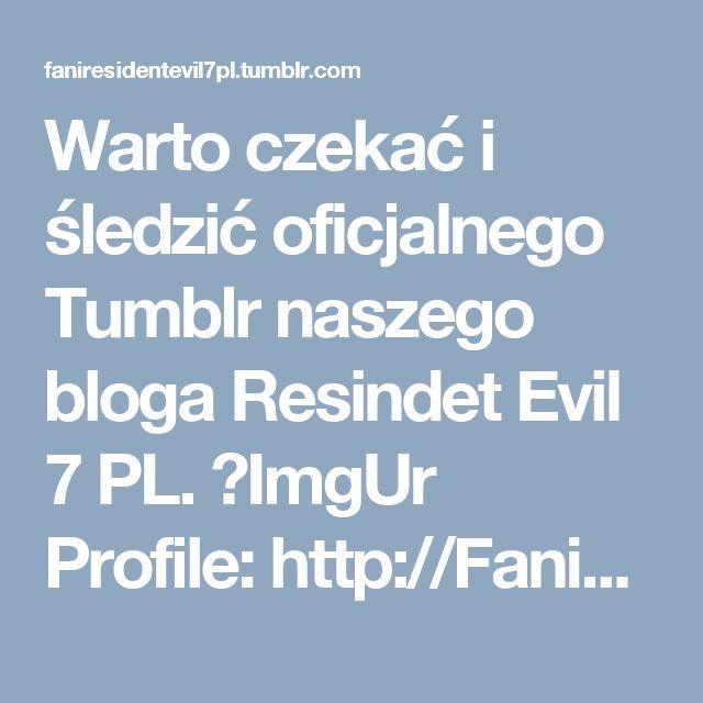 Warto czekać i śledzić oficjalnego Tumblr naszego bloga Resindet Evil 7 PL. ►ImgUr Profile: http://FaniResidentEvil7PL.imgur.com