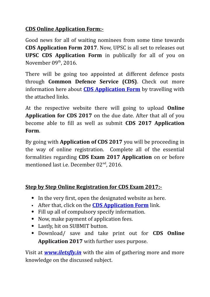Check out more and more required information from here about CDS Application Form through accessing active links. \nIt is very necessary to go for CDS 2017 Apply Online for the successful registration. So, all of you are going to advise that till last date of Online Application submission complete all of the formalities. \n