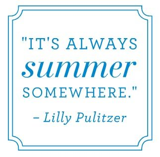 """It's always summer somewhere."" - Lilly Pulitzer"