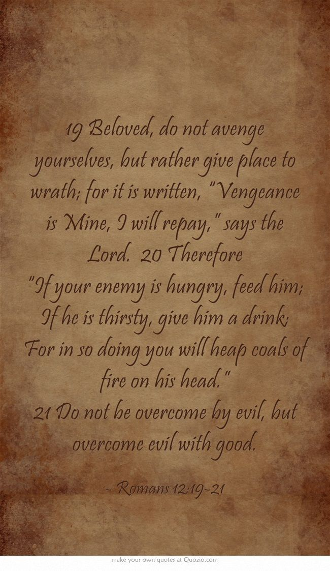 """19 Beloved, do not avenge yourselves, but rather give place to wrath; for it is written, """"Vengeance is Mine, I will repay,"""" says the Lord. 20 Therefore """"If your enemy is hungry, feed him; If he is thirsty, give him a drink; For in so doing you will heap coals of fire on his head."""" 21 Do not be overcome by evil, but overcome evil with good."""