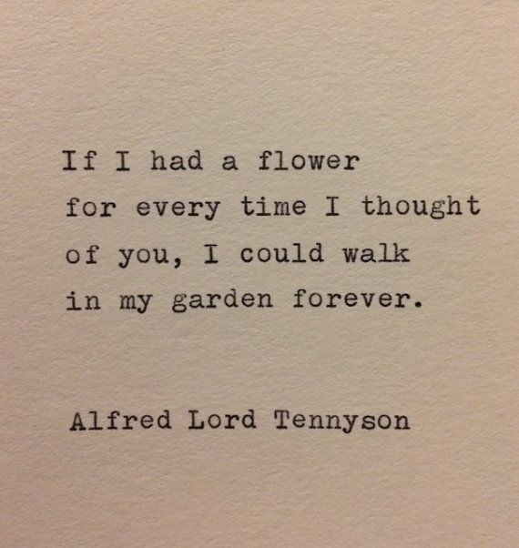 If I had a flower  for every time I thought  of you, I could walk  in my garden forever.    Alfred Lord Tennyson    Hand typed on a vintage