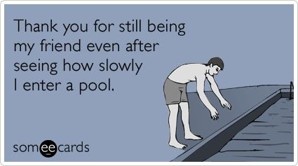 Thank you for still being my friend even after seeing how slowly I enter a pool.