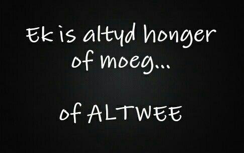 Ek is altyd honger of moeg... of ALTWEE