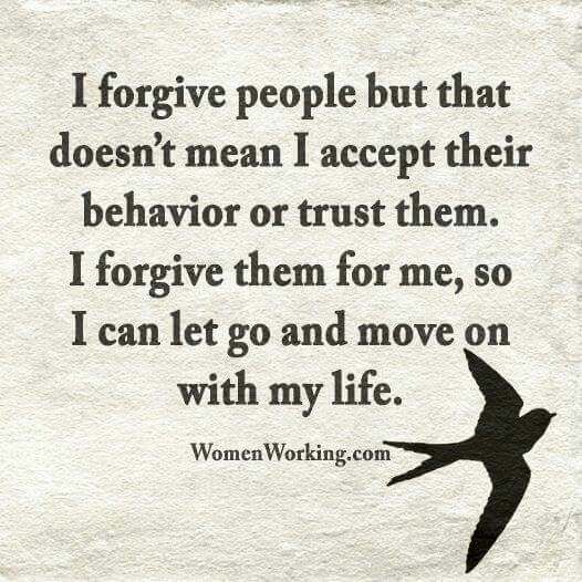 I forgive people, but that doesn't mean that I accept their behavior or trust them. I forgive them for me so that I can let go and move on with my life.
