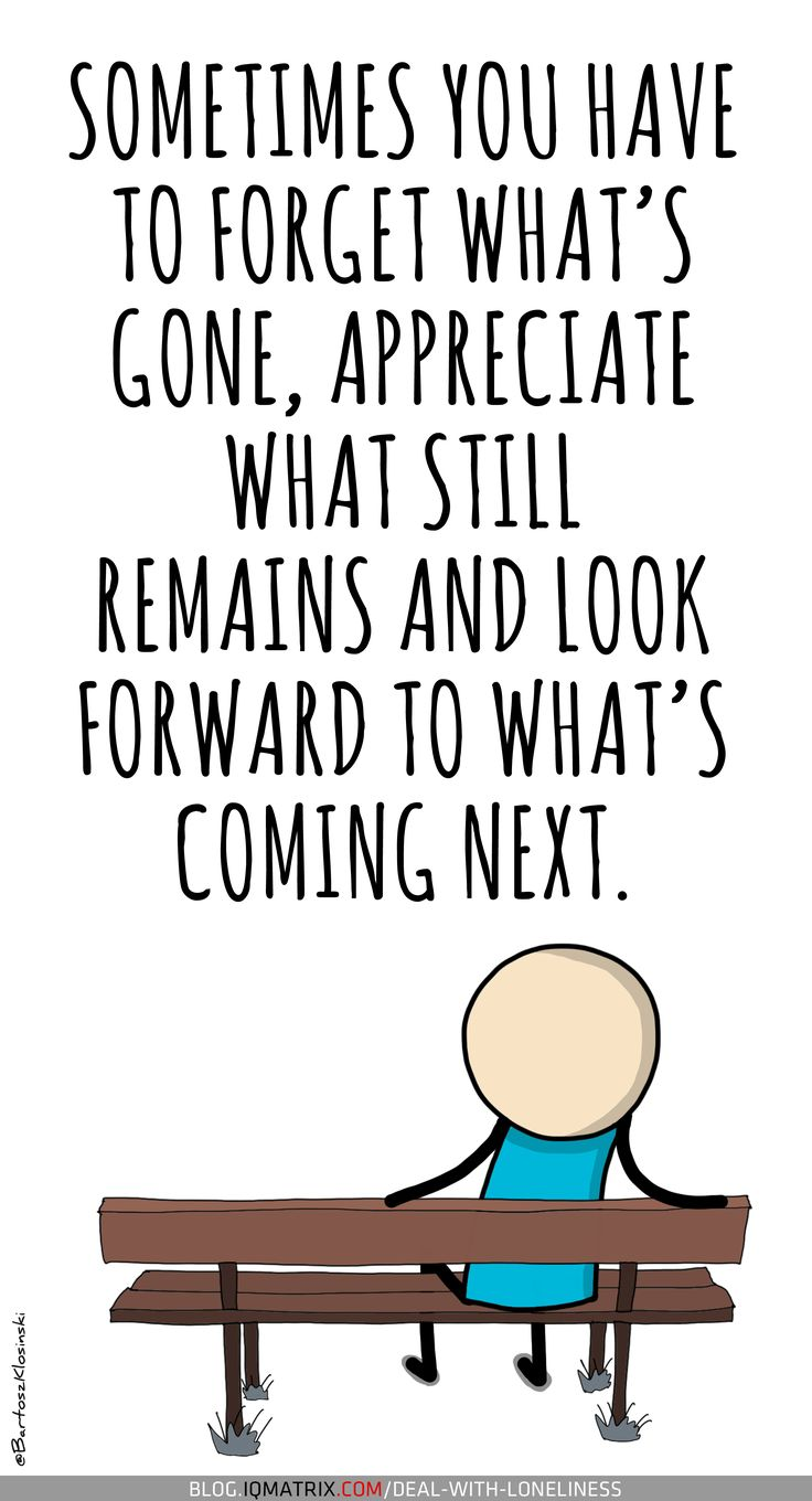 The next time you're feeling lonely try letting go of the past, be grateful for what you have in the present, and start planning for a better future.