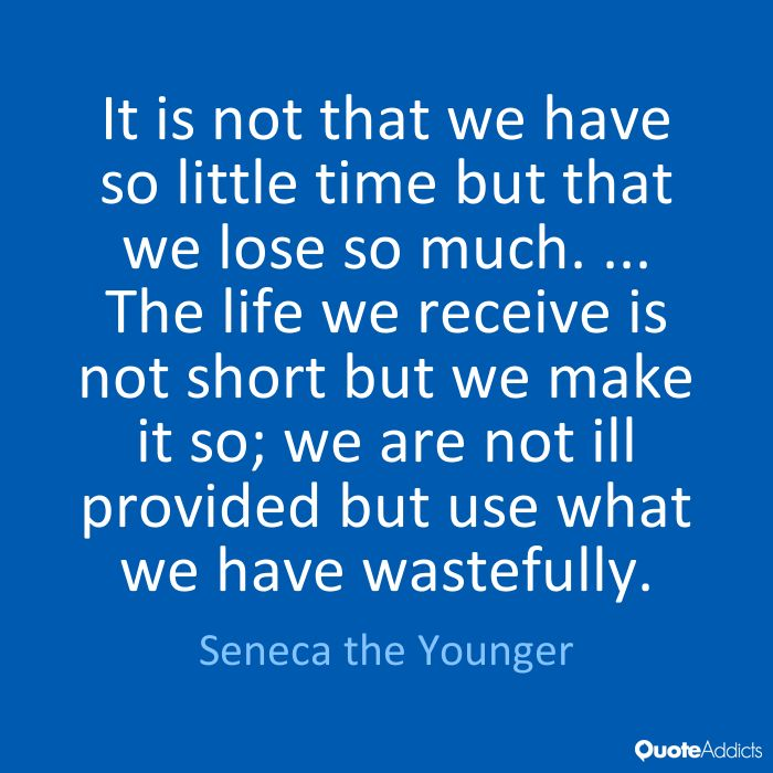 It is not that we have so little time but that we lose so much. ... The life we receive is not short but we make it so; we are not ill provided but use what we have wastefully. - Seneca the Younger
