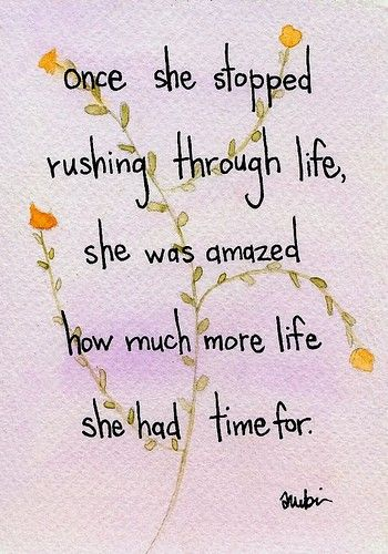 Once she stopped rushing through life, she was amazed how much more life she had time for.
