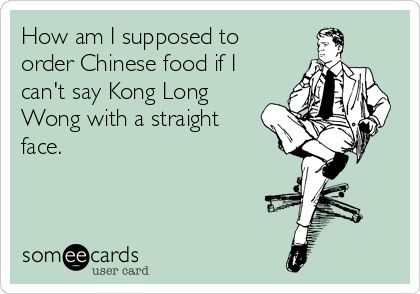 #CryForHelp: How am I supposed to order Chinese food if I can't say Kong Long Wong with a straight face.