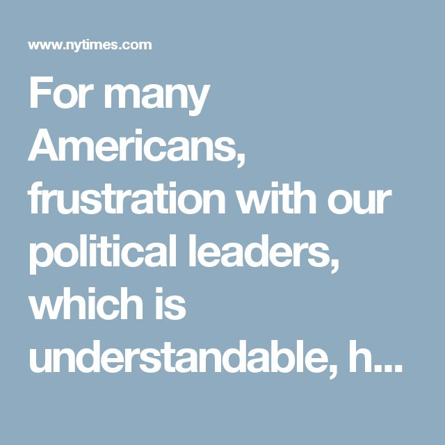 For many Americans, frustration with our political leaders, which is understandable, has transmuted into contempt for governing itself, which is dangerous — a trend that verges on a desperate kind of political nihilism.