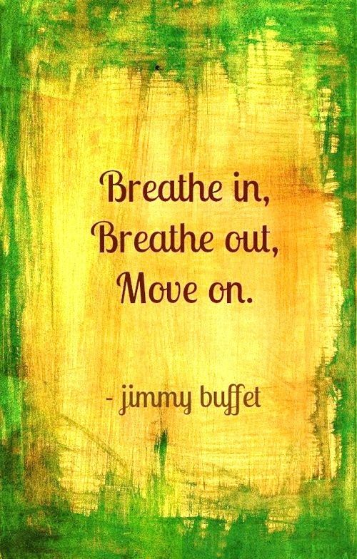 Breathe in, Breathe out, Move on. - Jimmy Buffet