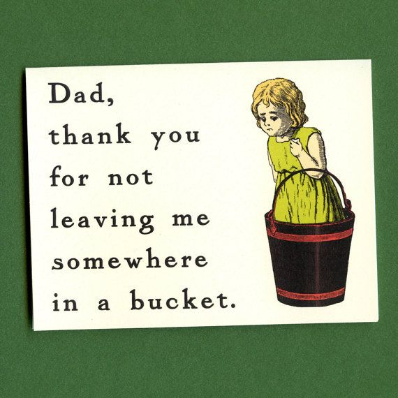 Father's Day card - Thanks for not leaving me somewhere in a bucket. $3.75