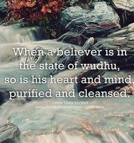 """Whe believers in the state of Wudhu, so is his heart and mind purified and cleansed"""
