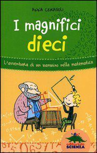 Foto Cover di I magnifici dieci. L'avventura di un bambino nella matematica, Libro di Anna Cerasoli, edito da Editoriale Scienza