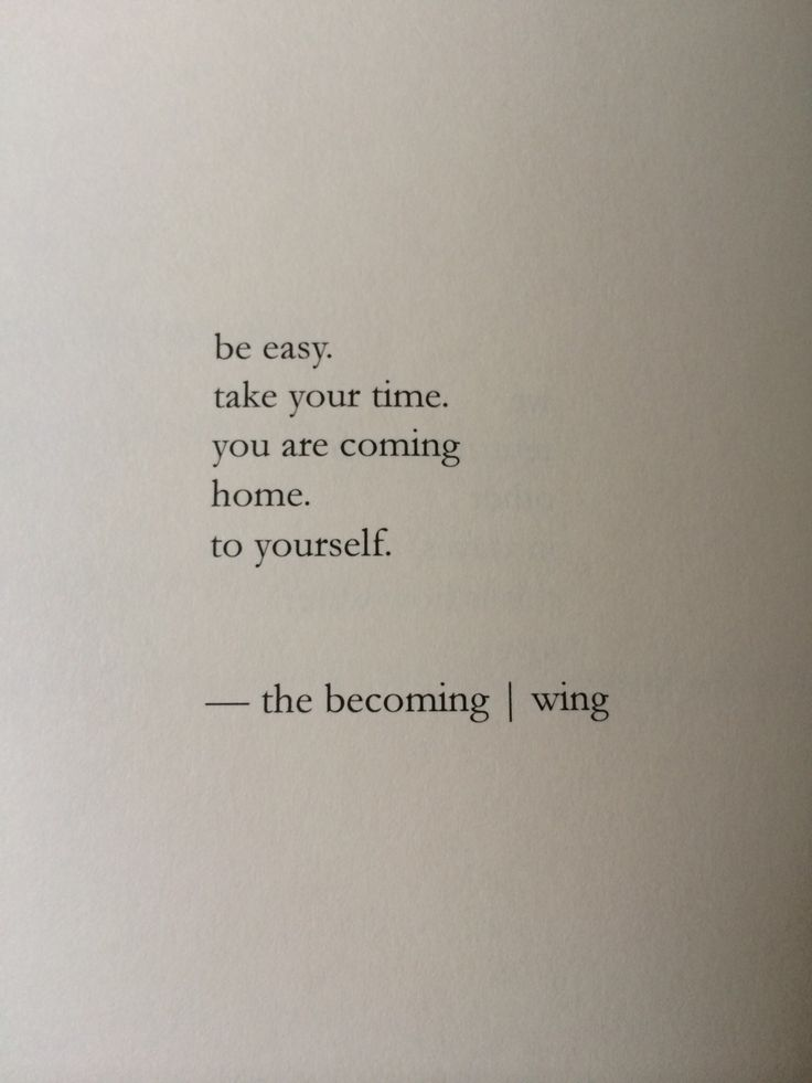 be easy. take your time. you are coming home to yourself. nayyirah waheed