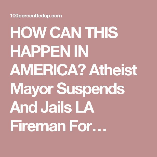 HOW CAN THIS HAPPEN IN AMERICA? Atheist Mayor Suspends And Jails LA Fireman For…