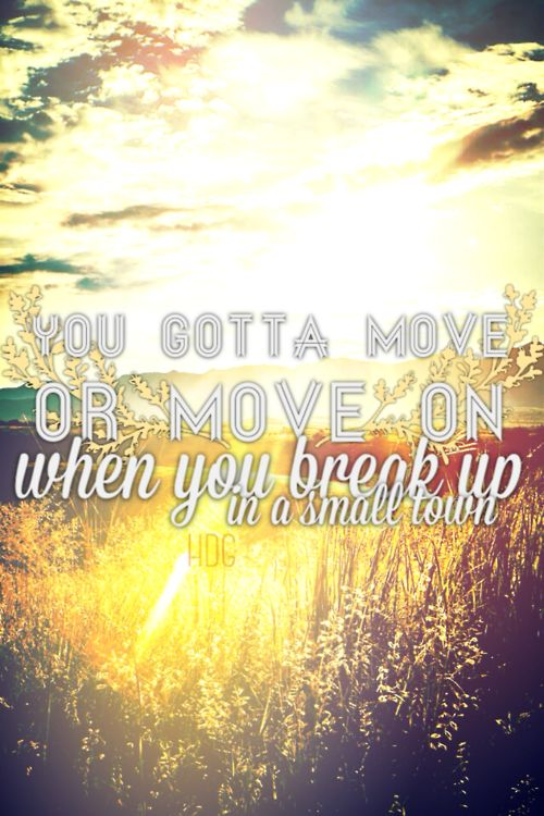 You gotta - move - or - move on - when you break up in a small town.