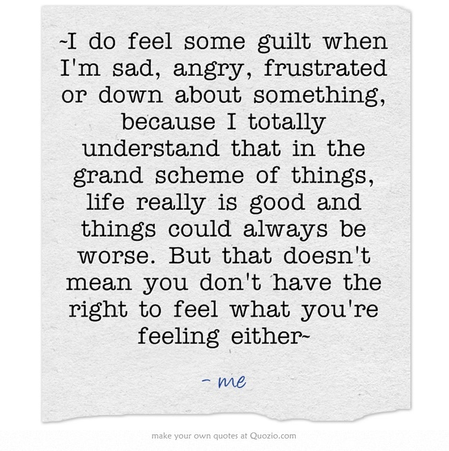 ~I do feel some guilt when I'm sad, angry, frustrated or down about something, because I totally understand that in the grand scheme of things, life really is good and things could always be worse. But that doesn't mean you don't have the right to feel what you're feeling either~