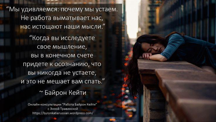 «Мы удивляемся: почему мы устаем. Не работа выматывает нас, нас истощают наши мысли.»  «Когда вы исследуете свое мышление («Работа Байрон Кейти» — метод исследования мыслей), вы в конечном счете придете к осознанию, что вы никогда не устаете, и это не мешает вам спать.» ~ Байрон Кейти  «We wonder why we're tired. Our work doesn't tire us, our thoughts exhaust us.»  «When you question your thinking, you eventually come to realize that you are never tired and that does not stop you from…