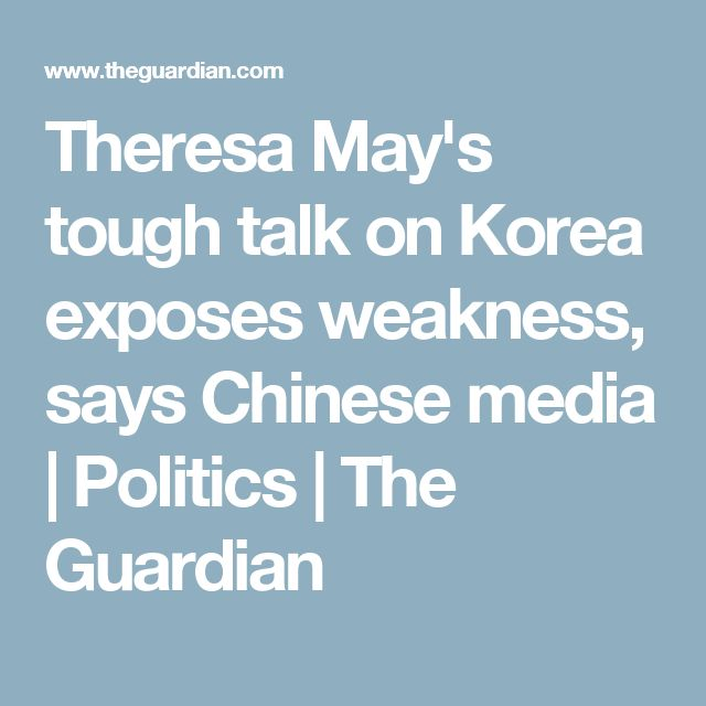 Theresa May's tough talk on Korea exposes weakness, says Chinese media | Politics | The Guardian