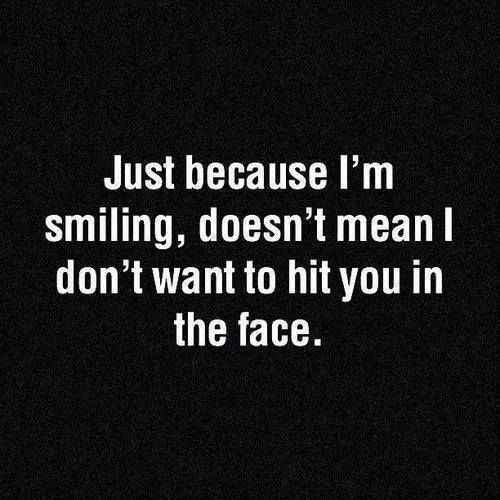 Just because I'm smiling, doesn't mean I don't want to hit you in the face. I feel this way about so many people I have to deal with.