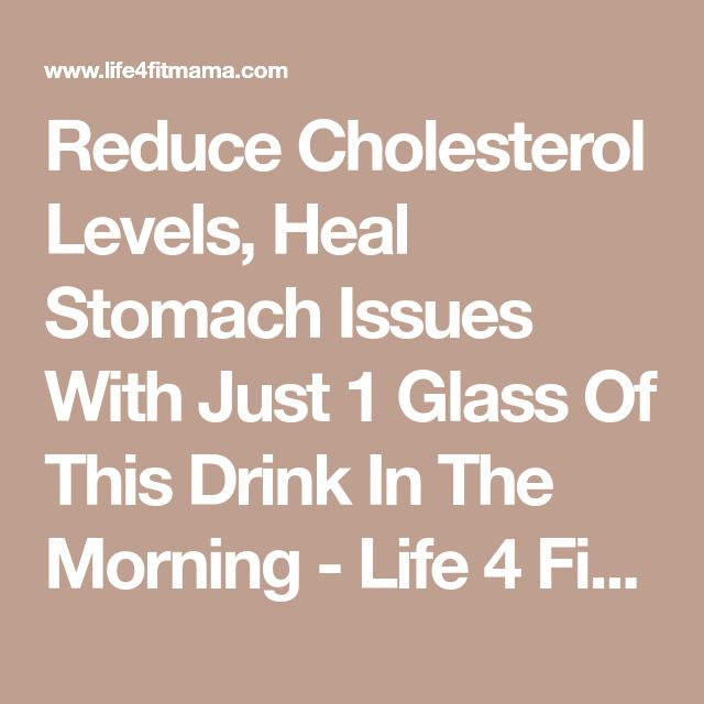 Reduce Cholesterol Levels, Heal Stomach Issues With Just 1 Glass Of This Drink In The Morning - Life 4 Fit Mama