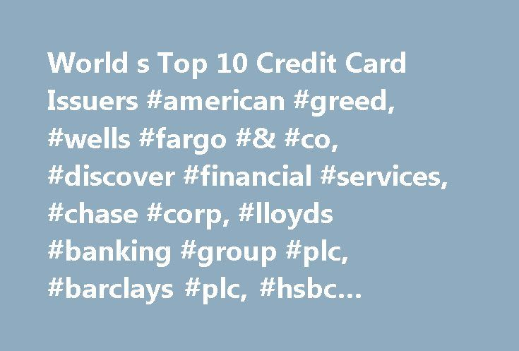 World s Top 10 Credit Card Issuers #american #greed, #wells #fargo #& #co, #discover #financial #services, #chase #corp, #lloyds #banking #group #plc, #barclays #plc, #hsbc #holdings #plc, #business #news http://houston.nef2.com/world-s-top-10-credit-card-issuers-american-greed-wells-fargo-co-discover-financial-services-chase-corp-lloyds-banking-group-plc-barclays-plc-hsbc-holdings-plc-business/  World s Top 10 Credit Card Issuers World s Top 10 Credit Card Issuers Since the first widely…