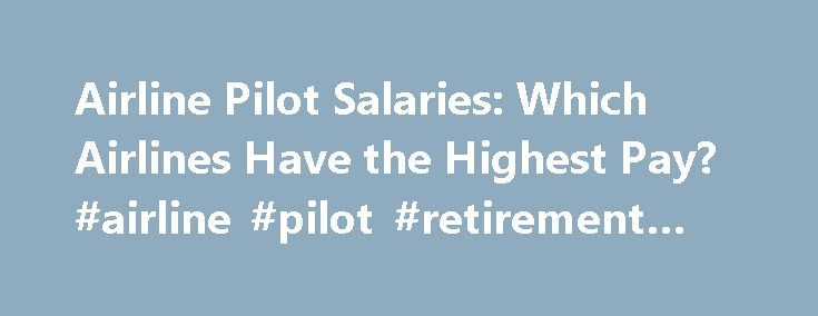 Airline Pilot Salaries: Which Airlines Have the Highest Pay? #airline #pilot #retirement #age http://coupons.nef2.com/airline-pilot-salaries-which-airlines-have-the-highest-pay-airline-pilot-retirement-age/  # AIRLINE PILOT CENTRAL AIRLINE PILOT CENTRAL Airline Pilot Salaries: Which Airlines Have the Highest Pay? We analyzed the airline payscales submitted to APC to create this breakdown of what the Legacy, Major and Regional airlines pay their pilots on average, as well as at the low and…