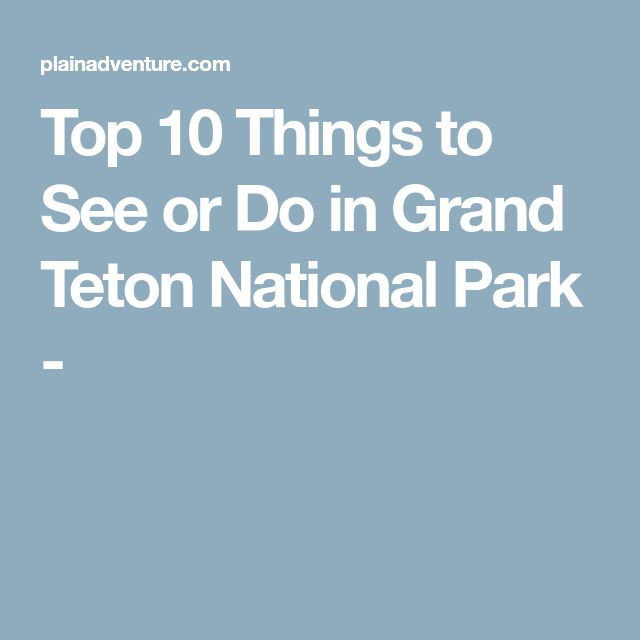 Top 10 Things to See or Do in Grand Teton National Park -
