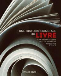 Roderick Cave et Sara Ayad - Une histoire mondiale du livre - De la tablette d'argile au livre numérique.
