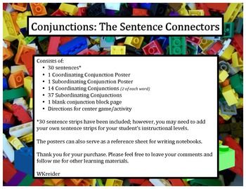 Conjunctions: The Sentence Connectors consists of:30 sentences*1 Coordinating Conjunction Poster1 Subordinating Conjunction Poster14 Coordinating Conjunctions (2 of each word)37 Subordinating Conjunctions1 blank conjunction block pageDirections for center game/activity*30 sentence strips have been included; however, you may need to add your own sentence strips to meet your students instructional levels.The posters can also serve as a reference sheet for writing notebooks/journals.Thank you…