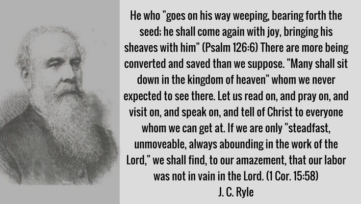 """(Psalm 126:6) There are more being converted and saved than we suppose. """"Many shall sit down in the kingdom of heaven"""" whom we never expected to see there. Let us read on, and pray on, and visit on, and speak on, and tell of Christ to everyone whom we can get at. If we are only """"steadfast, unmoveable, always abounding in the work of the Lord,"""" we shall find, to our amazement, that our labor was not in vain in the Lord. (1 Cor. 15:58) J. C. Ryle"""