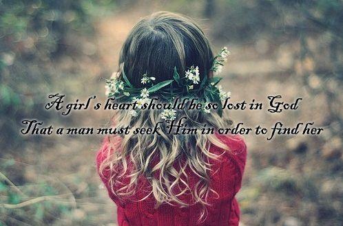 A girl's heart should be so lost in God that a man must seek Him in order to find her. ~ Elizabeth Elliot