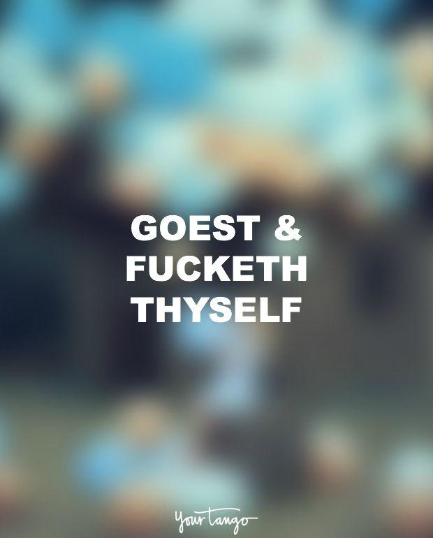 """""""Goest & fucketh thyself."""""""