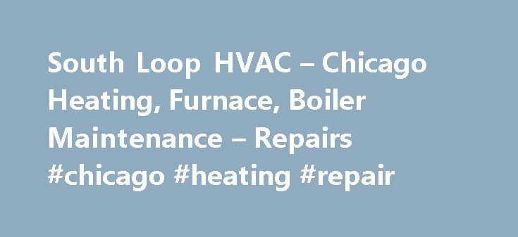 South Loop HVAC – Chicago Heating, Furnace, Boiler Maintenance – Repairs #chicago #heating #repair http://degree.remmont.com/south-loop-hvac-chicago-heating-furnace-boiler-maintenance-repairs-chicago-heating-repair/  # South Loop HVAC Chicago Heating, Furnace, Boiler Maintenance Repairs New Residential Commercial Heating Cooling System Installations Furnace, Boiler, Water Heater, Heating Central Air Conditioning Systems We can repair or replace your Chicago area HVAC heating and cooling…
