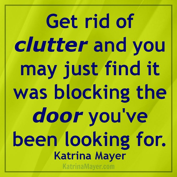 Get rid of clutter and you may just find it was blocking the door you've been looking for. Katrina Mayer