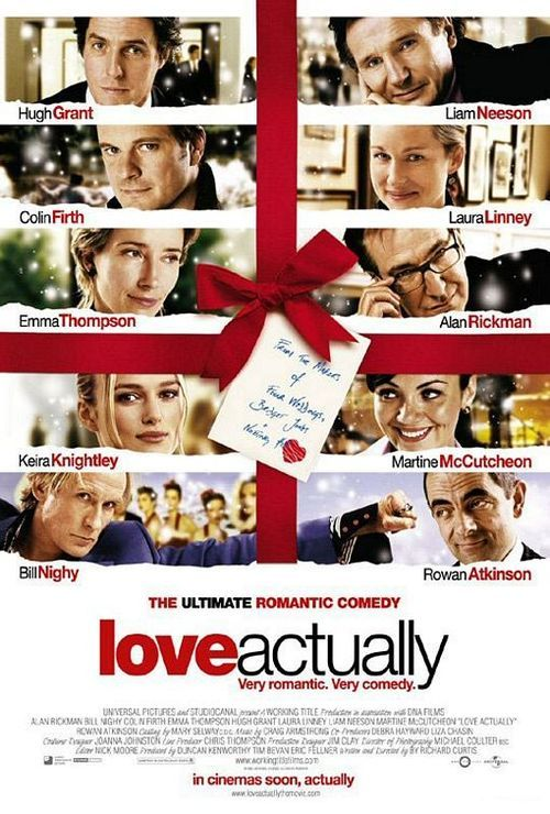 """Love Actually (2003). Hugh Grant, Liam Neeson, Colin Firth, Alan Rickman, Emma Thompson, Billy Nighy, Keira Knightly.  """"Let's go get the shit kicked out of us by love!""""  If you don't like romantic comedies, don't watch this movie! It's one to see over and over again."""