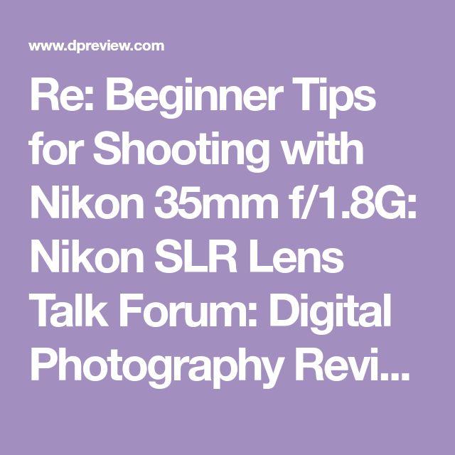 Re: Beginner Tips for Shooting with Nikon 35mm f/1.8G: Nikon SLR Lens Talk Forum: Digital Photography Review