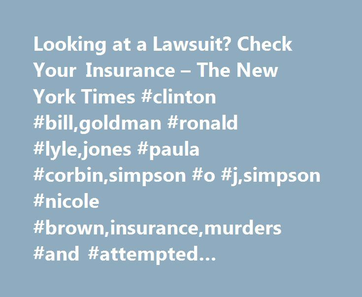 Looking at a Lawsuit? Check Your Insurance – The New York Times #clinton #bill,goldman #ronald #lyle,jones #paula #corbin,simpson #o #j,simpson #nicole #brown,insurance,murders #and #attempted #murders,simpson #murder #case http://poland.remmont.com/looking-at-a-lawsuit-check-your-insurance-the-new-york-times-clinton-billgoldman-ronald-lylejones-paula-corbinsimpson-o-jsimpson-nicole-browninsurancemurders-and-attempted-murder/  # Looking at a Lawsuit? Check Your Insurance HOMEOWNERS'…